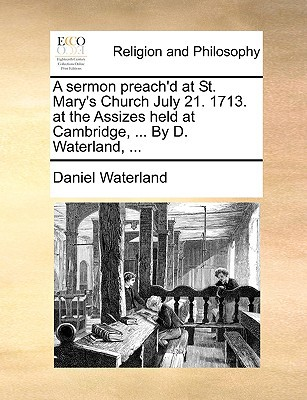 A Sermon Preach'd at St. Mary's Church July 21. 1713. at the Assizes Held at Cambridge, ... by D. Waterland, ... written by Daniel Waterland