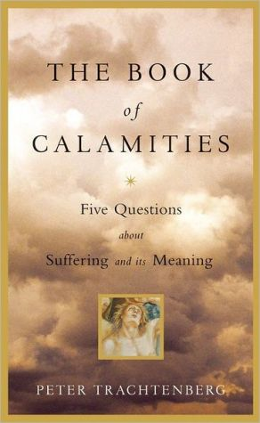 Book of Calamities: Five Questions about Suffering and Its Meaning book written by Peter Trachtenberg