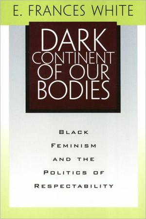 Dark Continent of Our Bodies: Black Feminism and Politics of Respectability book written by E. Frances White
