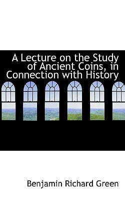 A Lecture on the Study of Ancient Coins, in Connection with History written by Benjamin Richard Green