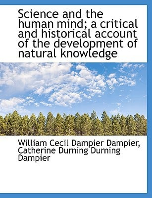 Science and the human mind; a critical and historical account of the development of natural ... book written by William Cecil Dampier Dampier, C...