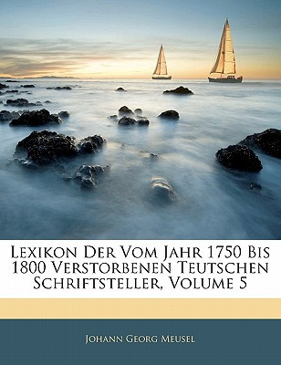 Lexikon Der Vom Jahr 1750 Bis 1800 Verstorbenen Teutschen Schriftsteller, Volume 5 book written by Meusel, Johann Georg