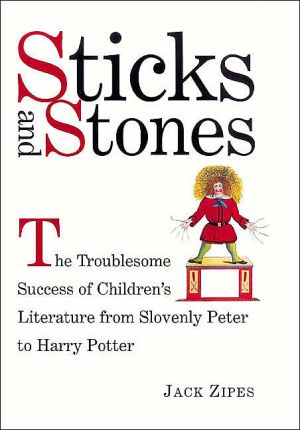 Sticks and Stones: The Troublesome Success of Children's Literature from Slovenly Peter to Harry Potter book written by Jack Zipes