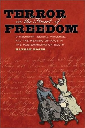 Terror in the Heart of Freedom: Citizenship, Sexual Violence, and the Meaning of Race in the Postemancipation South book written by Hannah Rosen