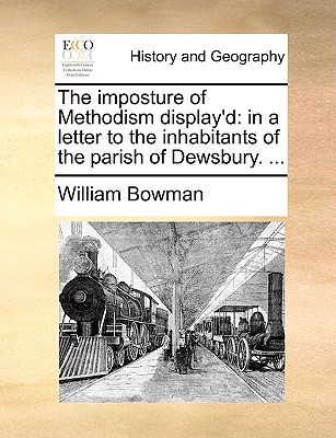 The Imposture of Methodism Display'd: In a Letter to the Inhabitants of the Parish of Dewsbury. ... book written by Bowman, William