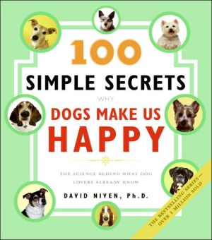 100 Simple Secrets Why Dogs Make Us Happy: The Science Behind What Dog Lovers Already Know book written by David Niven