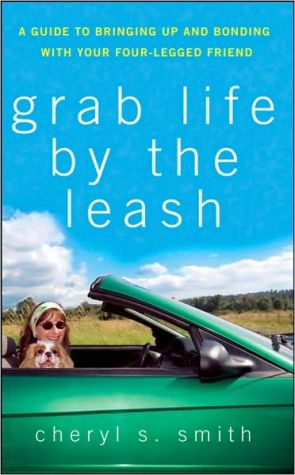 Grab Life by the Leash: A Guide to Bringing up and Bonding with Your Four-Legged Friend book written by Cheryl S. Smith