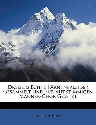 Dreissig Echte Krntnerleider Gesammelt Und Fr Vierstimmigen Mnner-Chor Gesetzt book written by Liebleitner, Karl