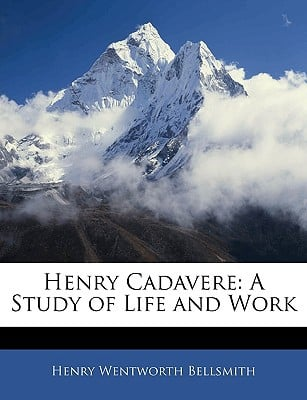Henry Cadavere: A Study of Life and Work book written by Bellsmith, Henry Wentworth
