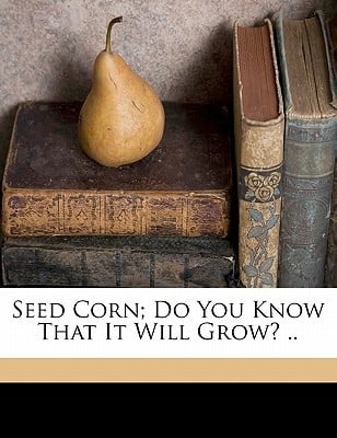 Seed Corn; Do You Know That It Will Grow? .. book written by HOLDEN, PERRY GREELE , E, Waggoner J. , Holden, Perry Greeley 1865