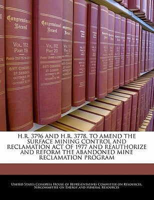 H.R. 3796 and H.R. 3778, to Amend the Surface Mining Control and Reclamation Act of 1977 and Reauthorize and Reform the Abandoned Mine Reclamation Pro written by United States Congress House of Represen