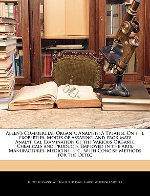 Allen's Commercial Organic Analysis: A Treatise on the Properties, Modes of Assaying, and Proximate Analytical Examination of the Various Organic Chem written by Leffmann, Henry , Davis, William Alfred , Sadtler, Samuel Schmucker