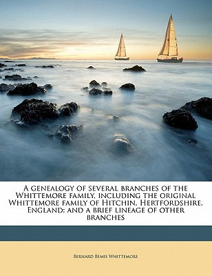 A   Genealogy of Several Branches of the Whittemore Family, Including the Original Whittemore Family of Hitchin, Hertfordshire, England: And a Brief L book written by Whittemore, Bernard Bemis