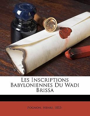 Les Inscriptions Babyloniennes Du Wadi Brissa book written by 1853-, POGNON, HENRI , 1853-, Pognon Henri