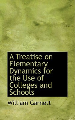 A Treatise on Elementary Dynamics for the Use of Colleges and Schools book written by Garnett, William