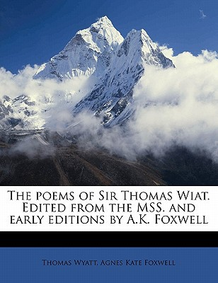 The Poems of Sir Thomas Wiat. Edited from the Mss. and Early Editions by A.K. Foxwell book written by Wyatt, Thomas , Foxwell, Agnes Kate