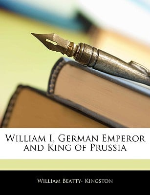 William I, German Emperor and King of Prussia written by Kingston, William Beatty-
