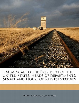 Memorial to the President of the United States, Heads of Departments, Senate and House of Representatives book written by Convention, Pacific Railroad
