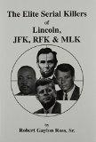 Elite Serial Killers of Lincoln, JFK, Rfk, and Mlk book written by Robert Gaylon Ross