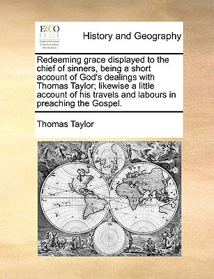Redeeming Grace Displayed to the Chief of Sinners, Being a Short Account of God's Dealings with Thomas Taylor; Likewise a Little Account of His Travel book written by Taylor, Thomas