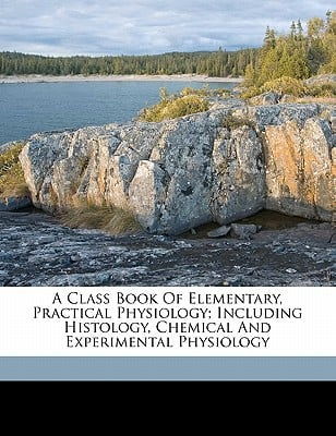A Class Book of Elementary, Practical Physiology; Including Histology, Chemical and Experimental Physiology book written by BURGH, BIRCH, DE , Burgh, Birch De