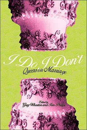 I Do, I Don't: Queers on Marriage written by Phillips