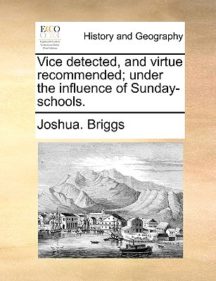 Vice Detected, and Virtue Recommended; Under the Influence of Sunday-Schools. book written by Briggs, Joshua