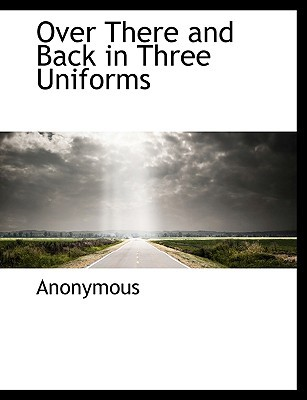 Over There and Back in Three Uniforms book written by Anonymous