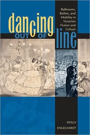 Dancing out of Line: Ballrooms, Ballets, and Mobility in Victorian Fiction and Culture book written by Molly Engelhardt