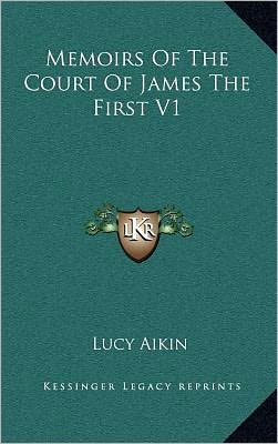 Memoirs Of The Court Of James The First V1 book written by Lucy Aikin