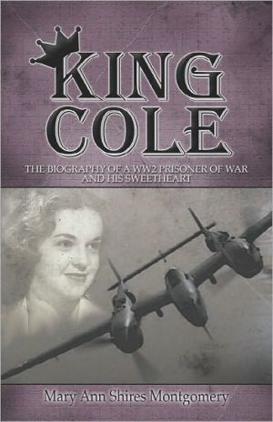 King Cole: The Biography of a Ww2 Prisoner of War And His Sweetheart book written by Mary Ann Shires Montgomery
