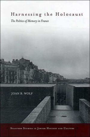 Harnessing the Holocaust: The Politics of Memory in France book written by Joan B. Wolf