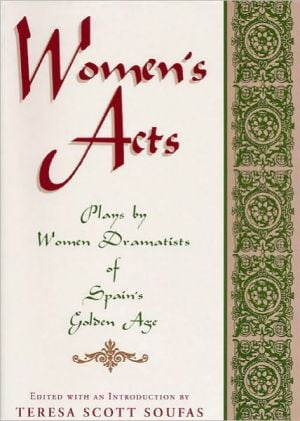 Women's Acts: Plays by Women Dramatists of Spain's Golden Age book written by Teresa Scott Soufas