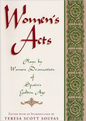 Women's Acts: Plays by Women Dramatists of Spain's Golden Age written by Teresa Scott Soufas