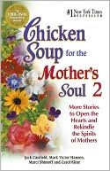 Chicken Soup for the Mother's Soul 2: More Stories to Open the Hearts and Rekindle the Spirits of Mothers book written by Jack Canfield