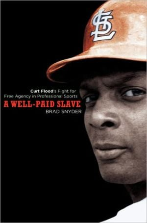 A Well-Paid Slave: Curt Flood's Fight for Free Agency in Professional Sports book written by Brad Snyder