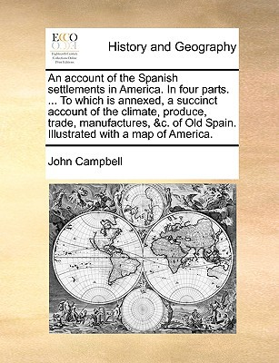 An  Account of the Spanish Settlements in America. in Four Parts. ... to Which Is Annexed, a Succinct Account of the Climate, Produce, Trade, Manufact book written by Campbell, John