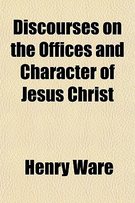 Discourses on the Offices and Character of Jesus Christ book written by Ware, Henry , Books, General