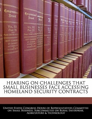 Hearing on Challenges That Small Businesses Face Accessing Homeland Security Contracts written by United States Congress House of Represen