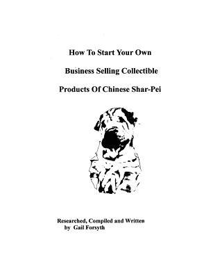 How to Start Your Own Business Selling Collectible Products of Chinese Shar-Pei book written by Gail Forsyth