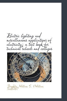 Electric Lighting and Miscellaneous Applications of Electricity; A Text Book for Technical Schools a book written by William S. (William Suddards), Franklin