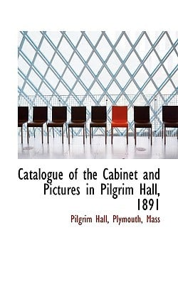 Catalogue of the Cabinet and Pictures in Pilgrim Hall, 1891 book written by Hall, Plymouth Mass Pilgrim