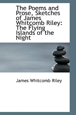 The Poems and Prose, Sketches of James Whitcomb Riley: The Flying Islands of the Night book written by James Whitcomb Riley