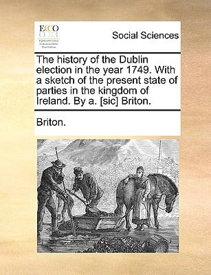 The History of the Dublin Election in the Year 1749. with a Sketch of the Present State of Parties in the Kingdom of Ireland. by A. [Sic] Briton. written by Briton