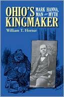 Ohio's Kingmaker: Mark Hanna, Man and Myth book written by William T. Horner