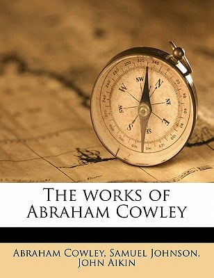 The Works of Abraham Cowley written by Abraham Cowley , Cowley, Abraham , Johnson, Samuel , Aikin, John
