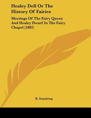 Healey Dell Or The History Of Fairies: Meetings Of The Fairy Queen And Healey Dwarf In The F... written by R. Standring