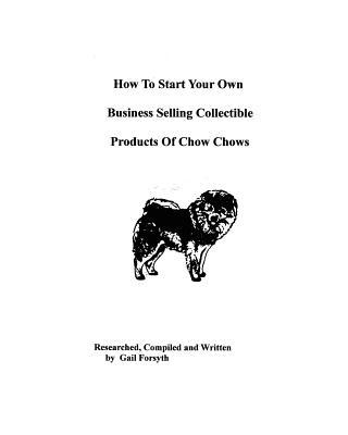 How to Start Your Own Business Selling Collectible Products of Chow Chows book written by Gail Forsyth