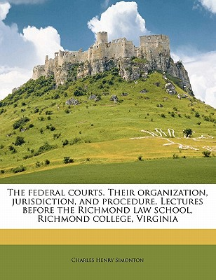 The Federal Courts. Their Organization, Jurisdiction, and Procedure. Lectures Before the Richmond Law School, Richmond College, Virginia book written by Simonton, Charles Henry
