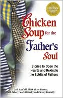 Chicken Soup for the Father's Soul: 101 Stories to Open the Hearts and Rekindle the Spirits of Fathers book written by Jack Canfield